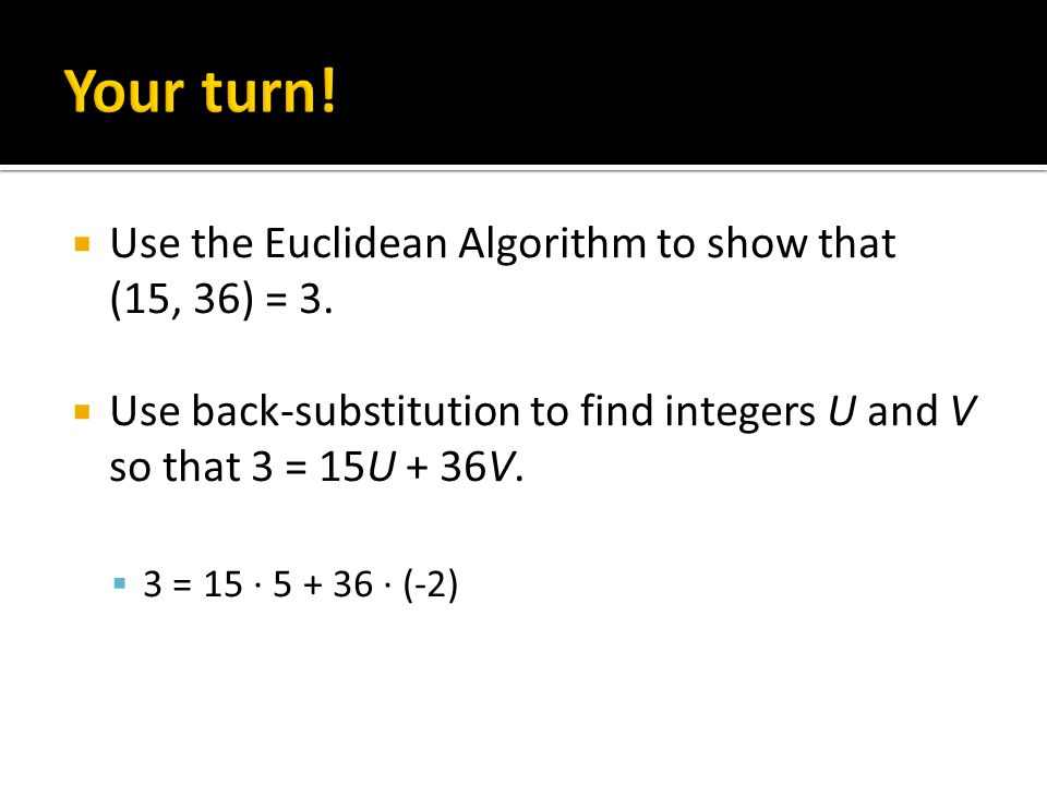  Use the Euclidean Algorithm to show that (15, 36) = 3.  Use back-substitution to find integers U and V so that 3 = 15U + 36V.  3 = 15 · 5 + 36 · (