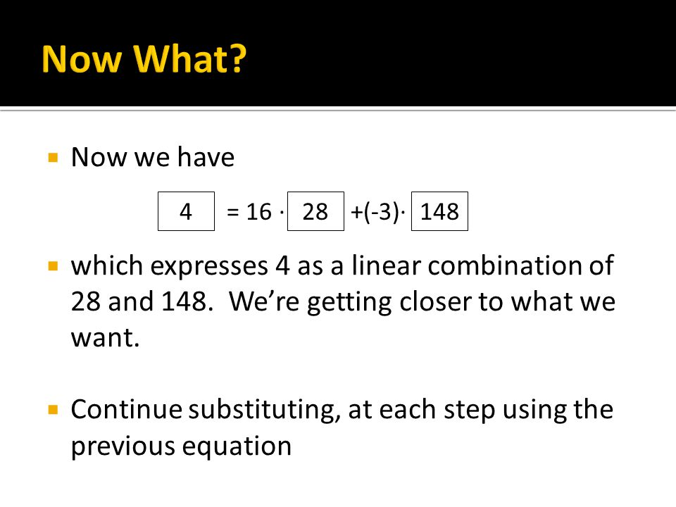  Now we have  which expresses 4 as a linear combination of 28 and 148. We're getting closer to what we want.  Continue substituting, at each step u