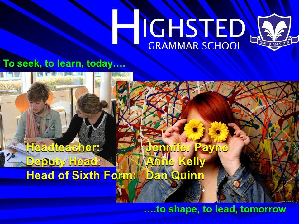 H IGHSTED GRAMMAR SCHOOL Headteacher:Jennifer Payne Deputy Head:Anne Kelly Head of Sixth Form: Dan Quinn To seek, to learn, today….