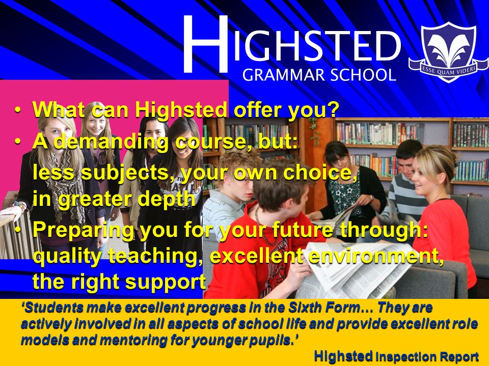 H IGHSTED GRAMMAR SCHOOL 'Students make excellent progress in the Sixth Form… They are actively involved in all aspects of school life and provide excellent role models and mentoring for younger pupils.' Highsted Inspection Report Highsted Inspection Report What can Highsted offer you What can Highsted offer you.
