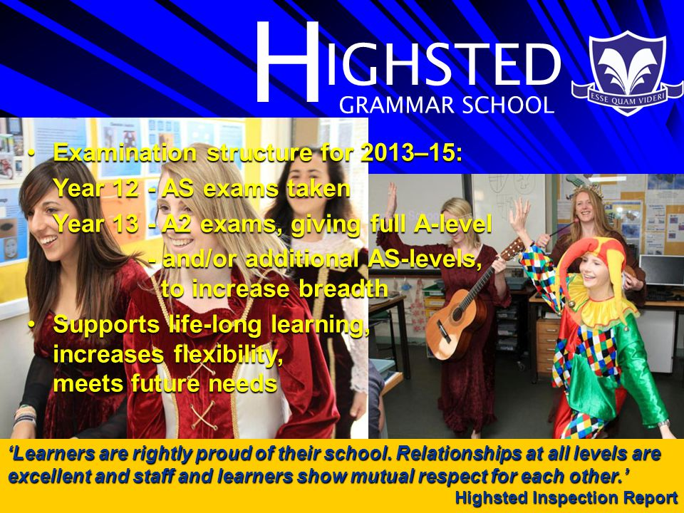 H IGHSTED GRAMMAR SCHOOL Examination structure for 2013–15:Examination structure for 2013–15: Year 12- AS exams taken Year 13- A2 exams, giving full A-level - and/or additional AS-levels, to increase breadth Supports life-long learning, increases flexibility, meets future needsSupports life-long learning, increases flexibility, meets future needs 'Learners are rightly proud of their school.