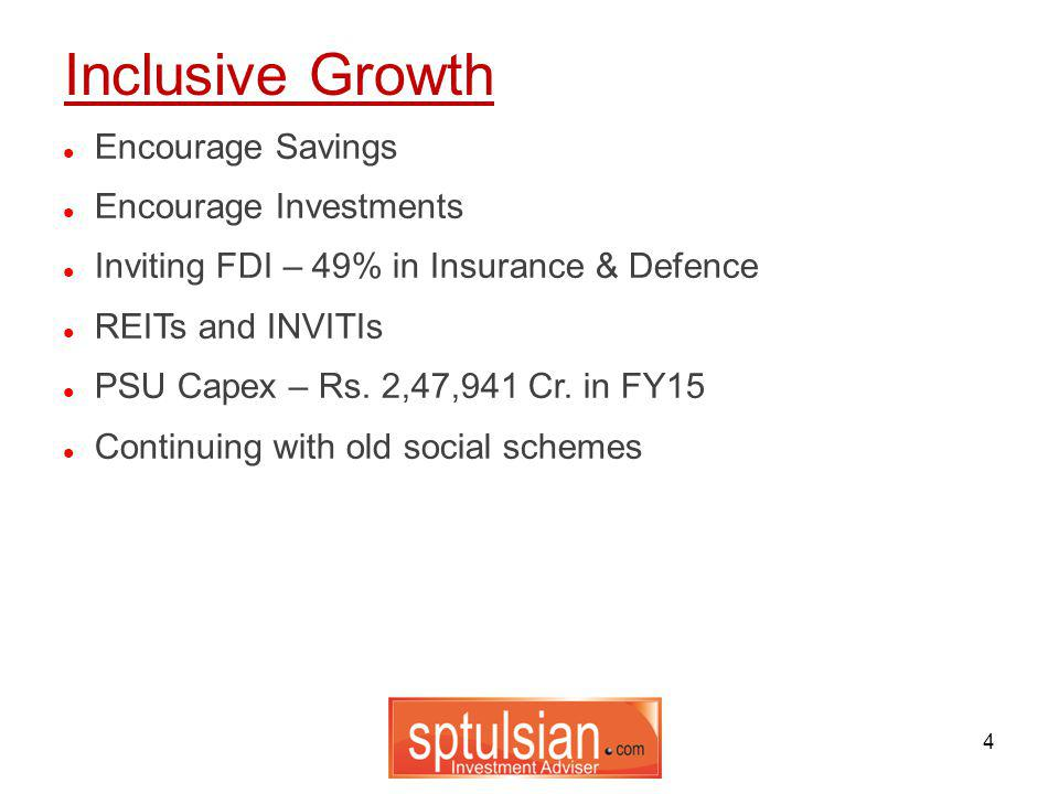 4 Encourage Savings Encourage Investments Inviting FDI – 49% in Insurance & Defence REITs and INVITIs PSU Capex – Rs. 2,47,941 Cr. in FY15 Continuing