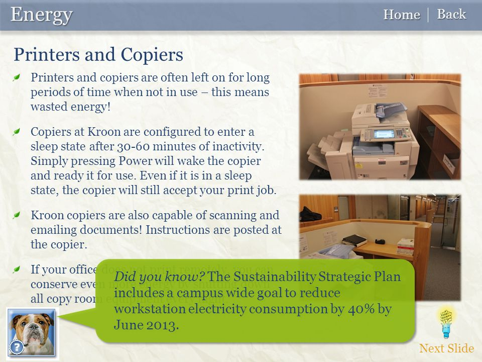 Next Slide Energy Energy Home Home Back Back Printers and copiers are often left on for long periods of time when not in use – this means wasted energy.
