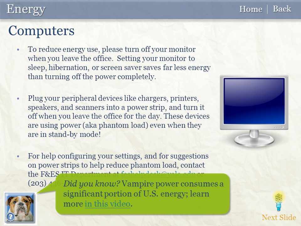 Next Slide Energy Energy Home Home Back Back Computers To reduce energy use, please turn off your monitor when you leave the office.