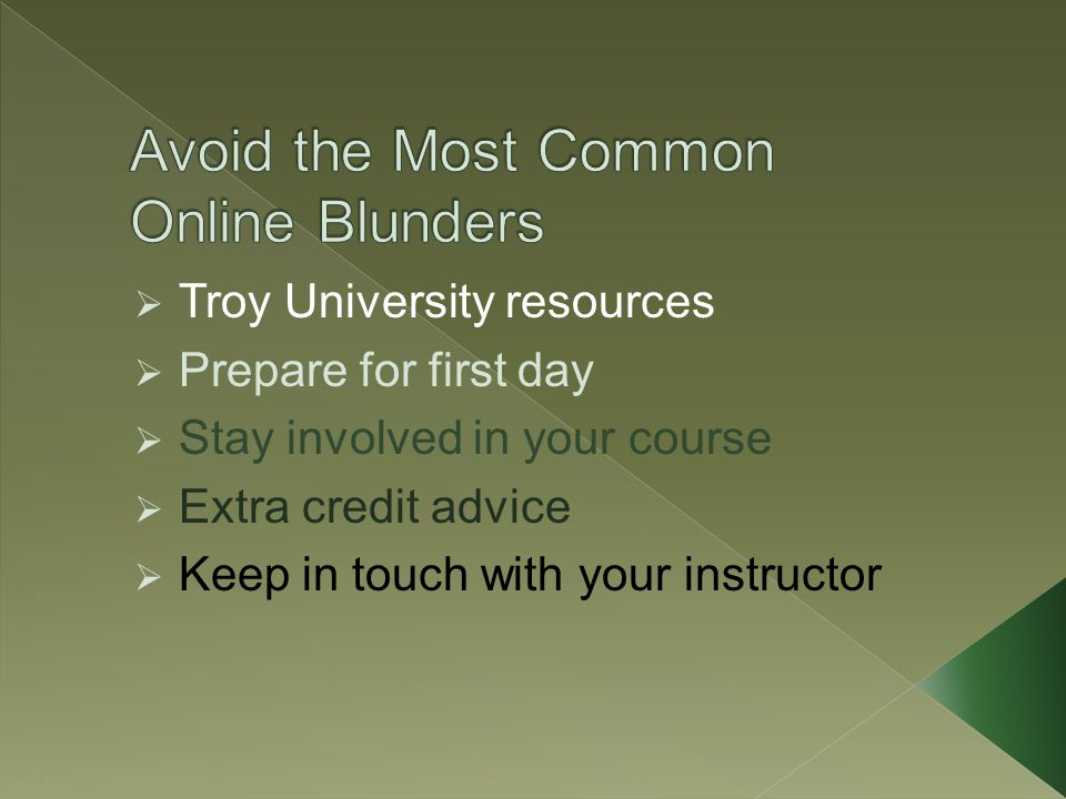 Troy University resources  Prepare for first day  Stay involved in your course  Extra credit advice  Keep in touch with your instructor