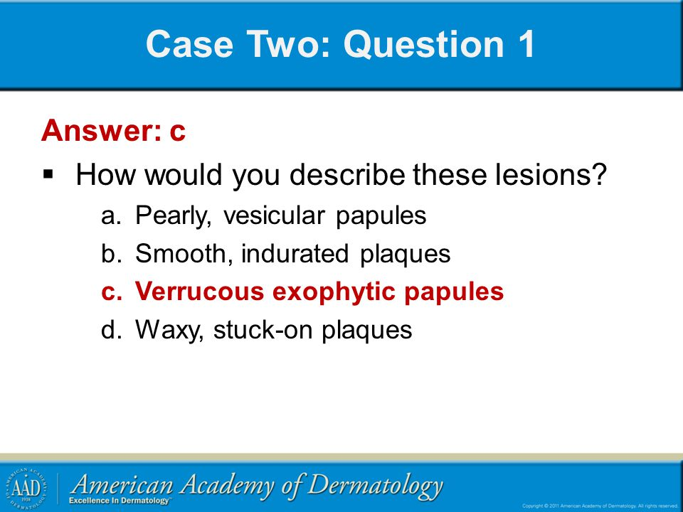 Case Two: Question 1 Answer: c  How would you describe these lesions? a.Pearly, vesicular papules b.Smooth, indurated plaques c.Verrucous exophytic p