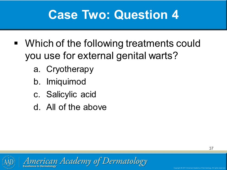 Case Two: Question 4  Which of the following treatments could you use for external genital warts? a.Cryotherapy b.Imiquimod c.Salicylic acid d.All of