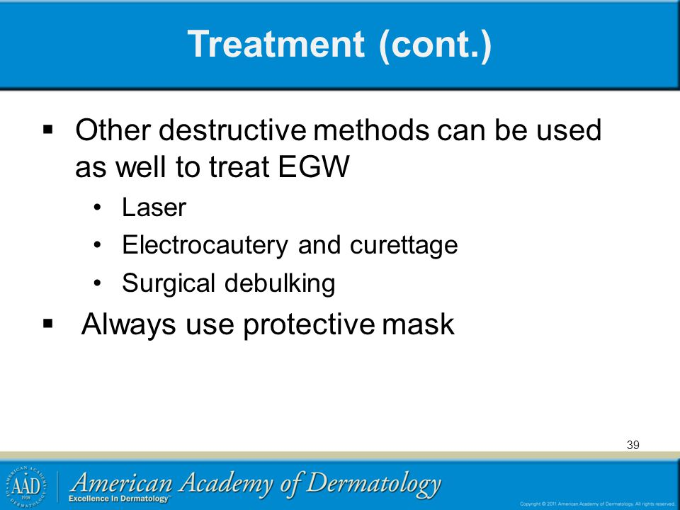 Treatment (cont.)  Other destructive methods can be used as well to treat EGW Laser Electrocautery and curettage Surgical debulking  Always use prot