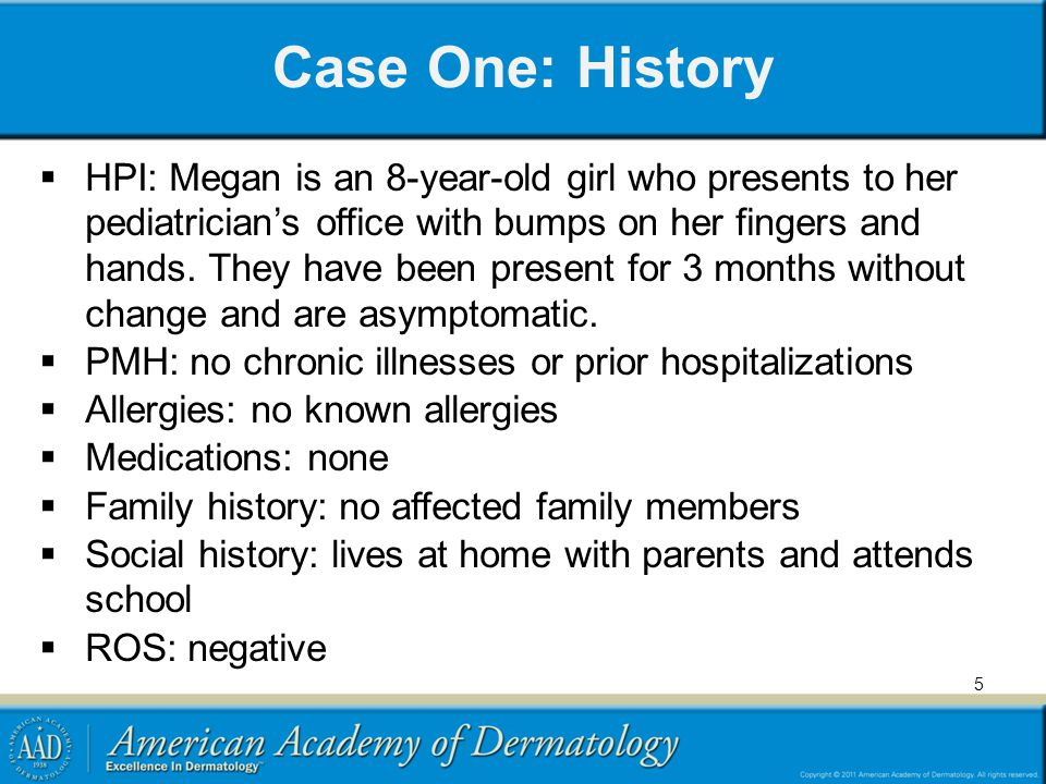 5 Case One: History  HPI: Megan is an 8-year-old girl who presents to her pediatrician's office with bumps on her fingers and hands. They have been p