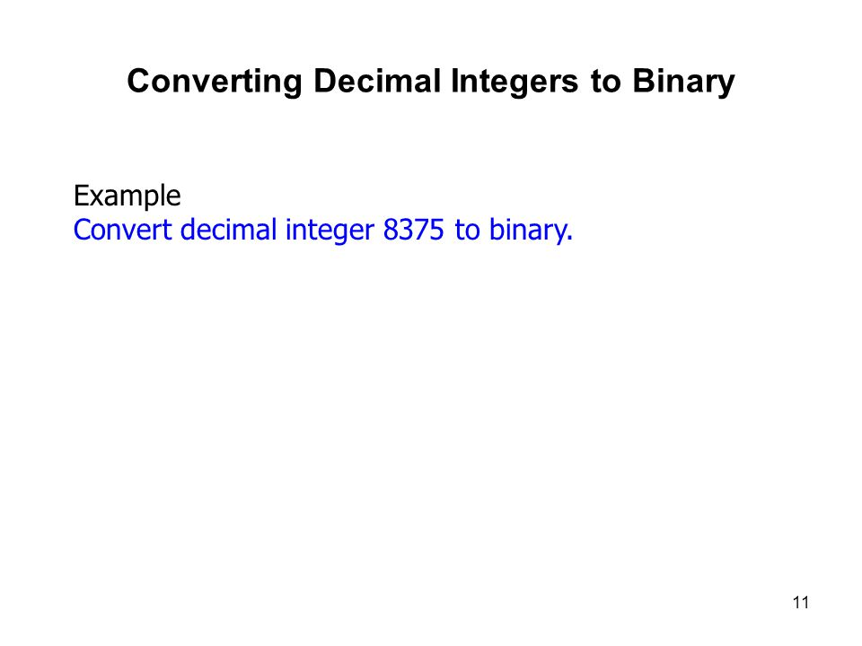 11 Converting Decimal Integers to Binary Example Convert decimal integer 8375 to binary.