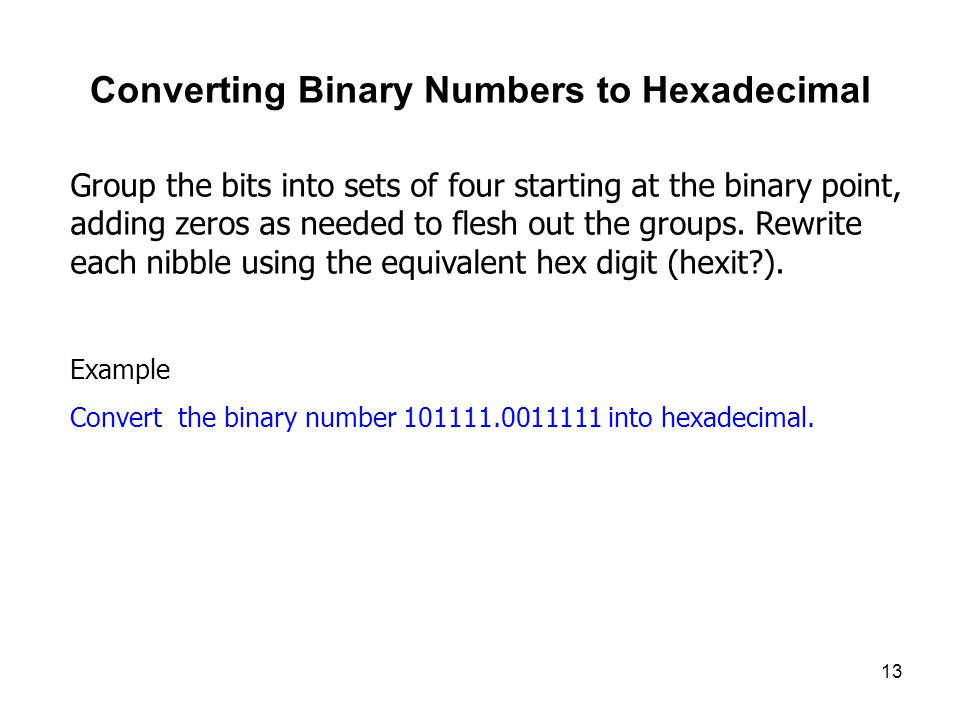 13 Converting Binary Numbers to Hexadecimal Group the bits into sets of four starting at the binary point, adding zeros as needed to flesh out the groups.