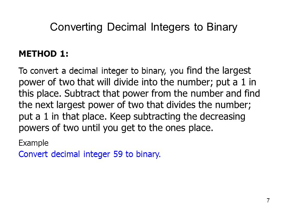 7 Converting Decimal Integers to Binary METHOD 1: To convert a decimal integer to binary, you find the largest power of two that will divide into the number; put a 1 in this place.