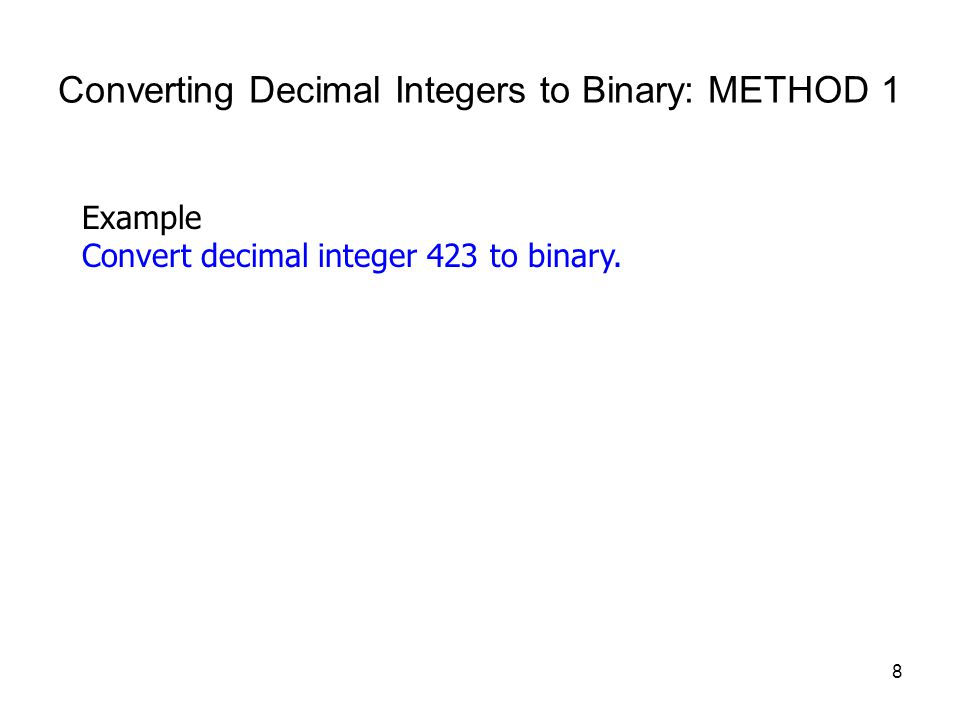8 Converting Decimal Integers to Binary: METHOD 1 Example Convert decimal integer 423 to binary.