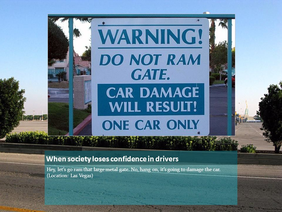 When society loses confidence in drivers Hey, let's go ram that large metal gate.