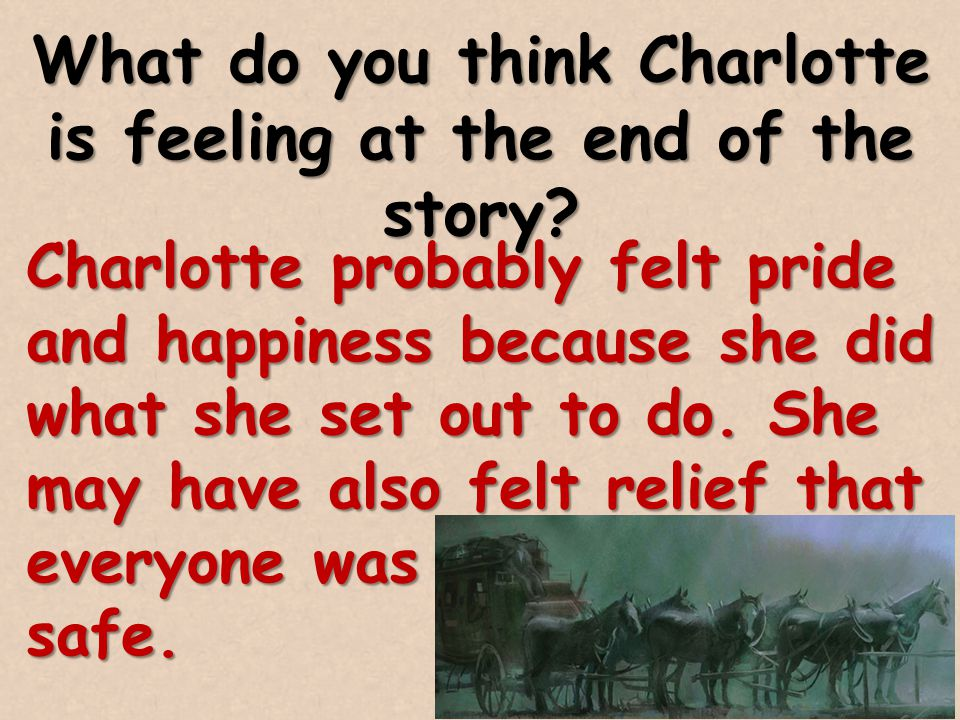 What do you think Charlotte is feeling at the end of the story? Charlotte probably felt pride and happiness because she did what she set out to do. Sh
