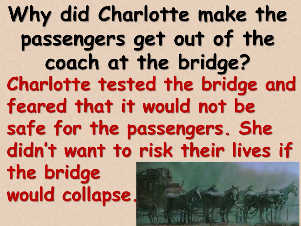 Why did Charlotte make the passengers get out of the coach at the bridge? Charlotte tested the bridge and feared that it would not be safe for the pas