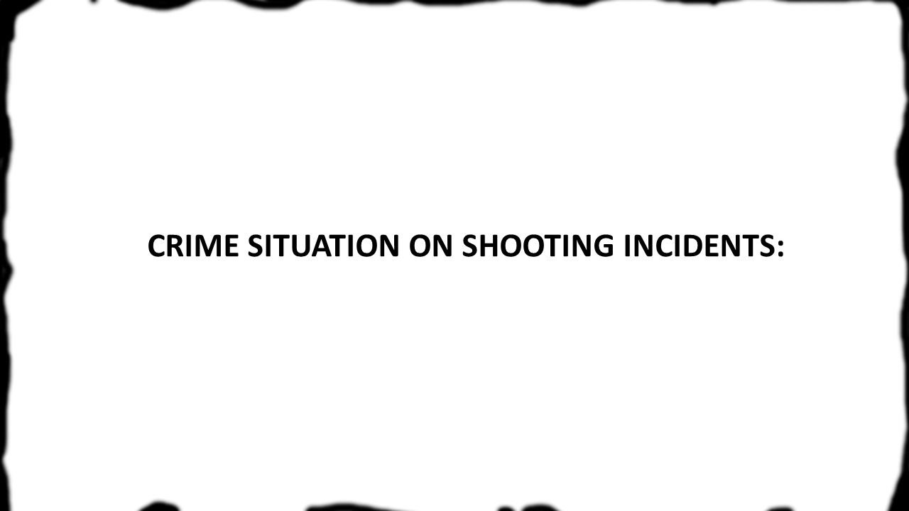 CRIME SITUATION ON SHOOTING INCIDENTS: