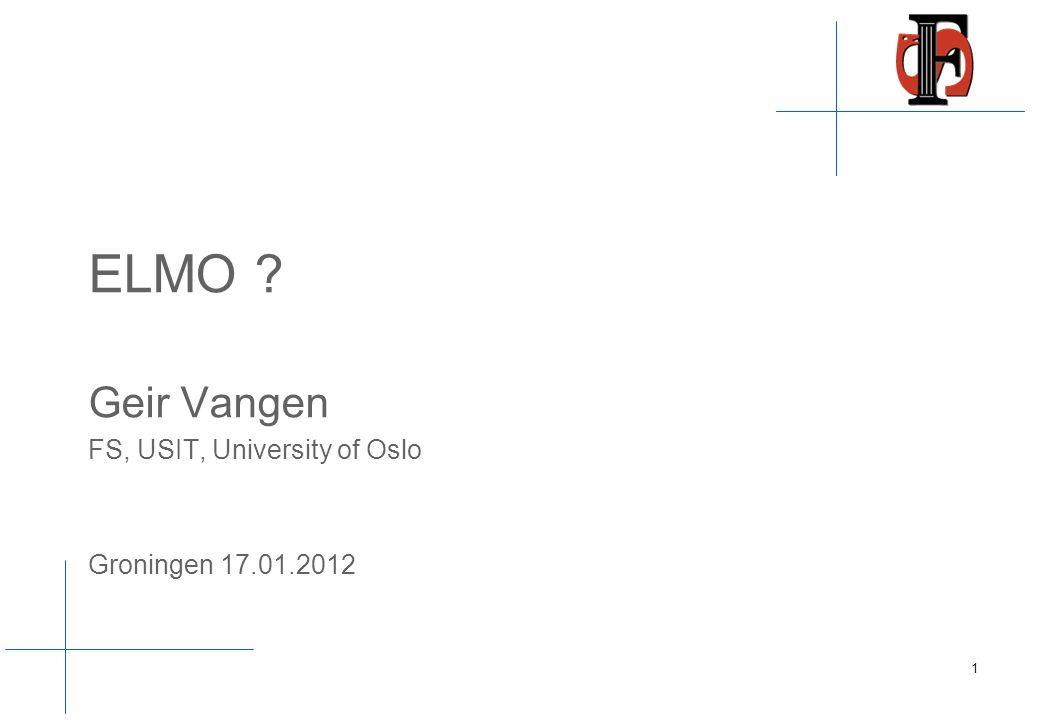 ELMO Geir Vangen FS, USIT, University of Oslo Groningen 17.01.2012 1