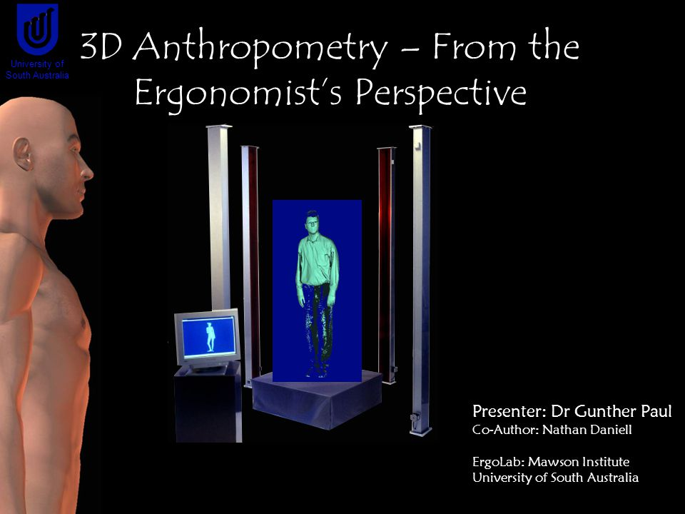 Presenter: Dr Gunther Paul Co-Author: Nathan Daniell ErgoLab: Mawson Institute University of South Australia 3D Anthropometry – From the Ergonomist's Perspective University of South Australia