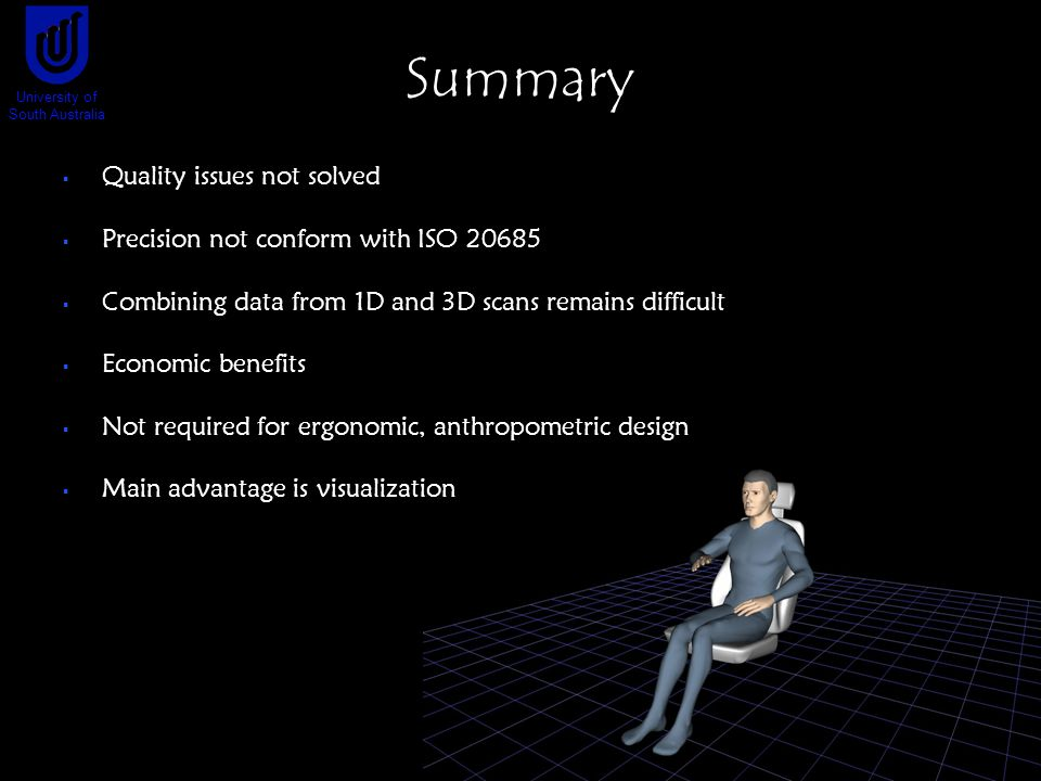 Summary University of South Australia  Quality issues not solved  Precision not conform with ISO 20685  Combining data from 1D and 3D scans remains difficult  Economic benefits  Not required for ergonomic, anthropometric design  Main advantage is visualization