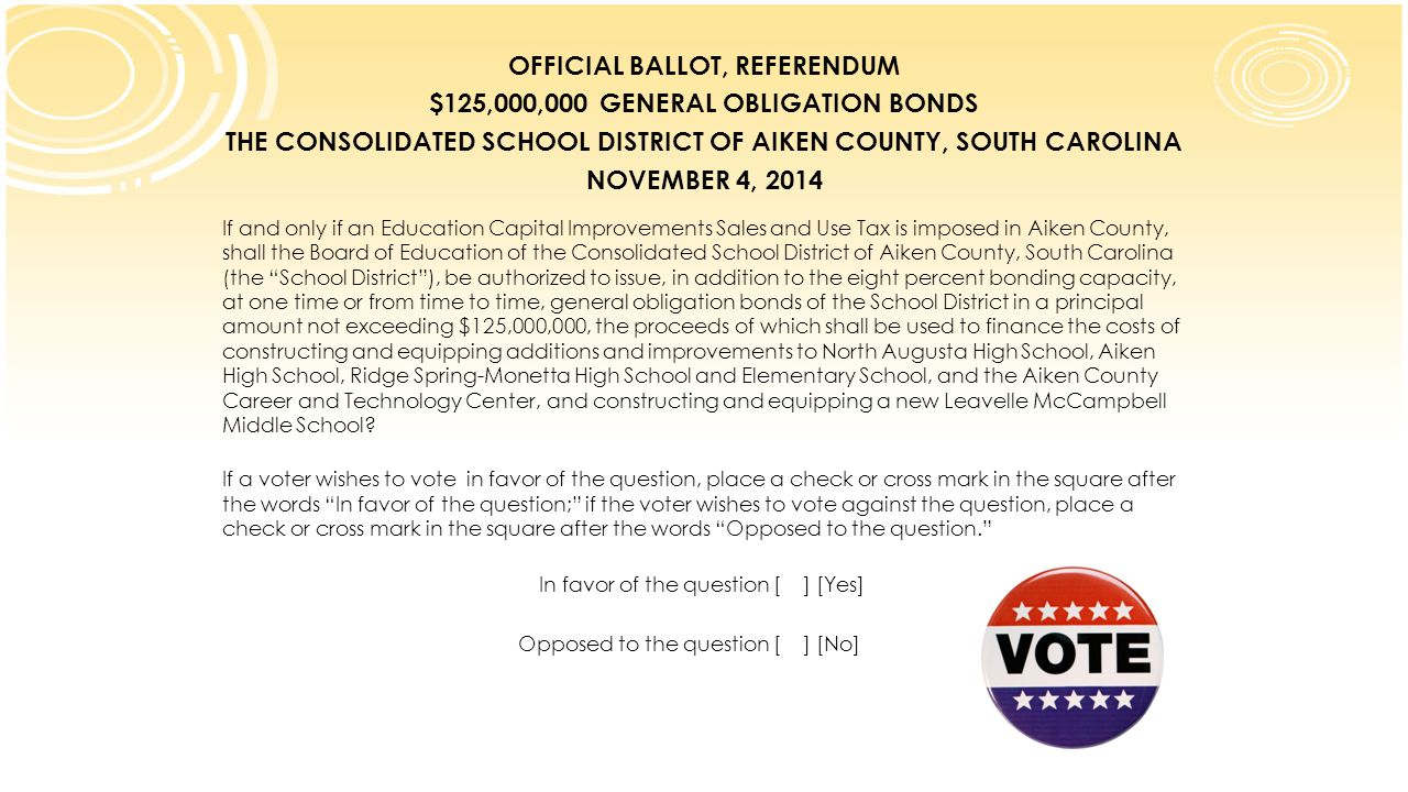 OFFICIAL BALLOT, REFERENDUM $125,000,000 GENERAL OBLIGATION BONDS THE CONSOLIDATED SCHOOL DISTRICT OF AIKEN COUNTY, SOUTH CAROLINA NOVEMBER 4, 2014 If