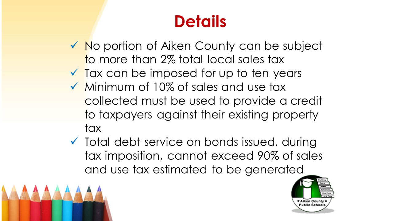 Details No portion of Aiken County can be subject to more than 2% total local sales tax Tax can be imposed for up to ten years Minimum of 10% of sales