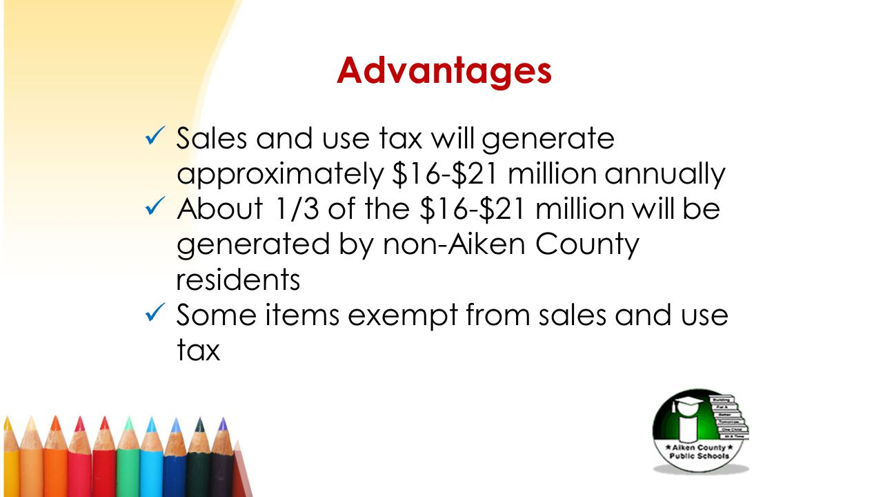 Advantages Sales and use tax will generate approximately $16-$21 million annually About 1/3 of the $16-$21 million will be generated by non-Aiken County residents Some items exempt from sales and use tax