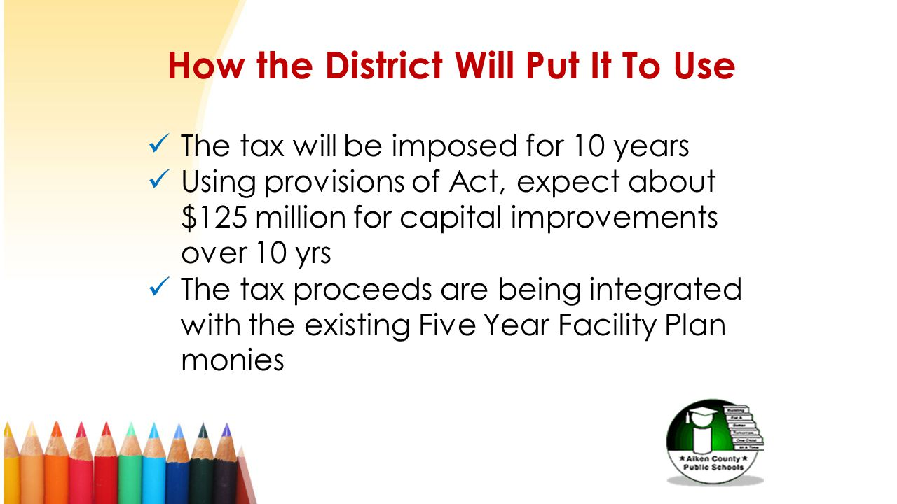 How the District Will Put It To Use The tax will be imposed for 10 years Using provisions of Act, expect about $125 million for capital improvements o