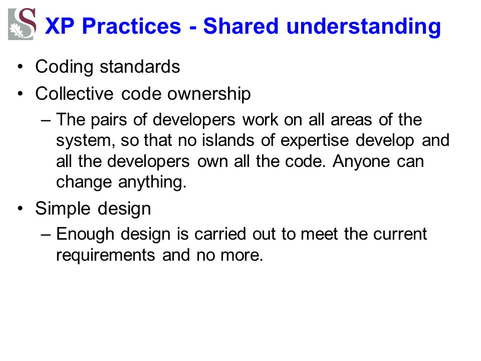 XP Practices - Shared understanding Coding standards Collective code ownership –The pairs of developers work on all areas of the system, so that no islands of expertise develop and all the developers own all the code.