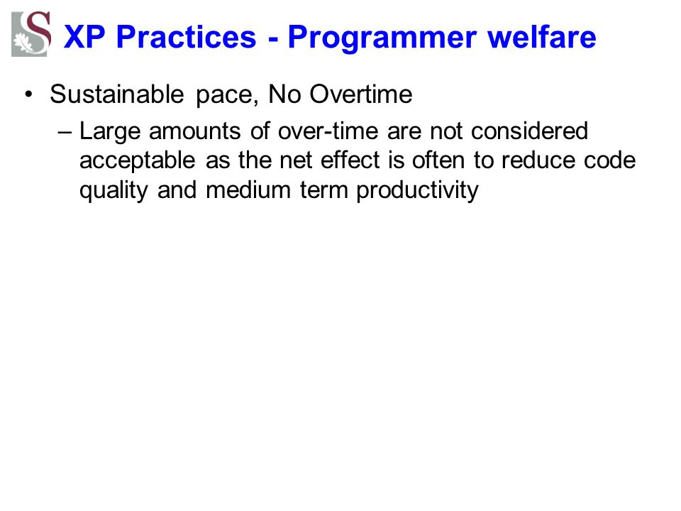 XP Practices - Programmer welfare Sustainable pace, No Overtime –Large amounts of over-time are not considered acceptable as the net effect is often to reduce code quality and medium term productivity