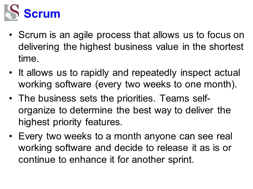 Scrum Scrum is an agile process that allows us to focus on delivering the highest business value in the shortest time.