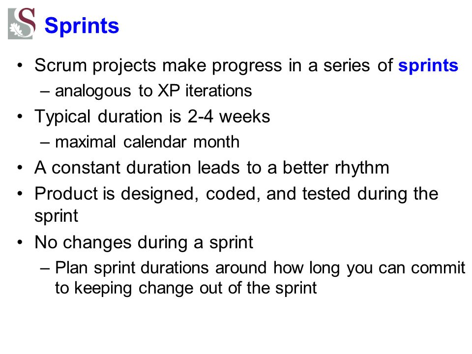Sprints Scrum projects make progress in a series of sprints –analogous to XP iterations Typical duration is 2-4 weeks –maximal calendar month A constant duration leads to a better rhythm Product is designed, coded, and tested during the sprint No changes during a sprint –Plan sprint durations around how long you can commit to keeping change out of the sprint