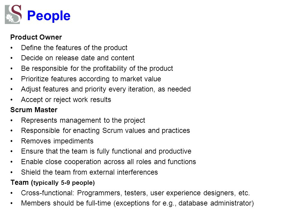 People Product Owner Define the features of the product Decide on release date and content Be responsible for the profitability of the product Prioritize features according to market value Adjust features and priority every iteration, as needed Accept or reject work results Scrum Master Represents management to the project Responsible for enacting Scrum values and practices Removes impediments Ensure that the team is fully functional and productive Enable close cooperation across all roles and functions Shield the team from external interferences Team ( typically 5-9 people) Cross-functional: Programmers, testers, user experience designers, etc.