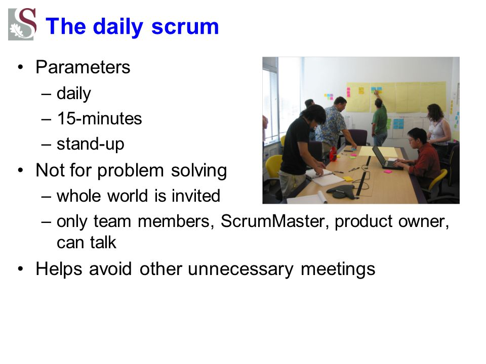 The daily scrum Parameters –daily –15-minutes –stand-up Not for problem solving –whole world is invited –only team members, ScrumMaster, product owner, can talk Helps avoid other unnecessary meetings