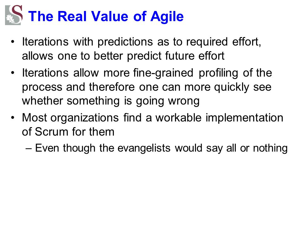 The Real Value of Agile Iterations with predictions as to required effort, allows one to better predict future effort Iterations allow more fine-grained profiling of the process and therefore one can more quickly see whether something is going wrong Most organizations find a workable implementation of Scrum for them –Even though the evangelists would say all or nothing