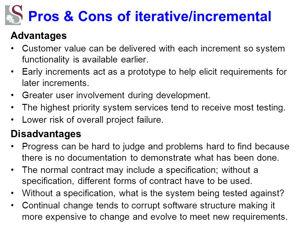 Pros & Cons of iterative/incremental Advantages Customer value can be delivered with each increment so system functionality is available earlier.