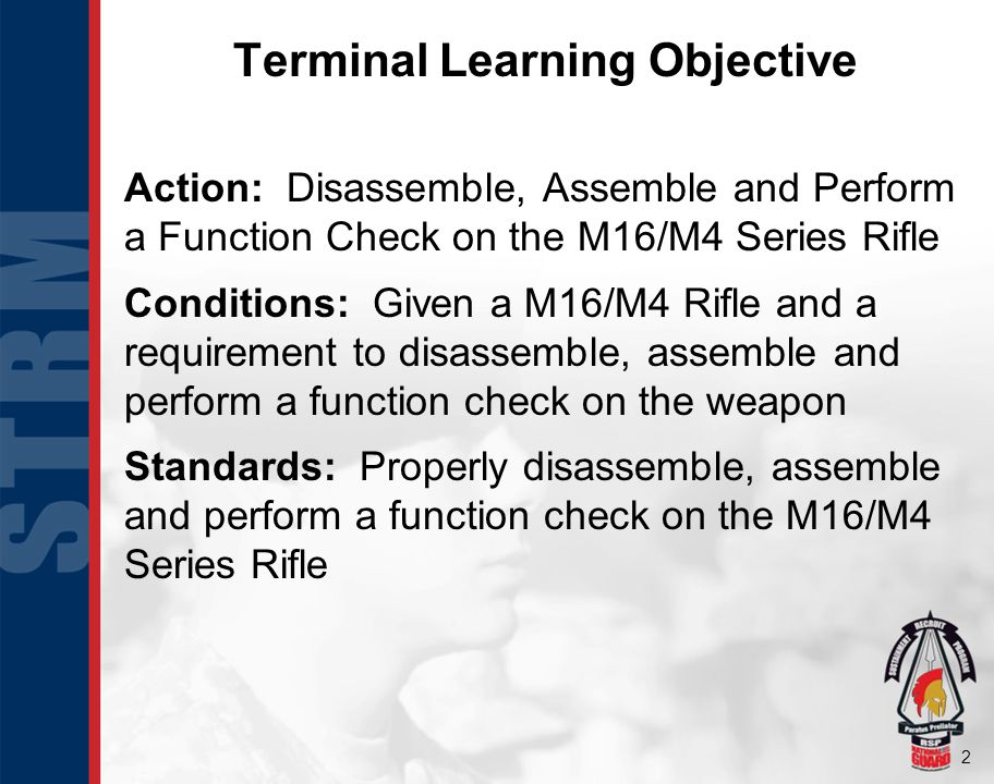 2 Terminal Learning Objective Action: Disassemble, Assemble and Perform a Function Check on the M16/M4 Series Rifle Conditions: Given a M16/M4 Rifle and a requirement to disassemble, assemble and perform a function check on the weapon Standards: Properly disassemble, assemble and perform a function check on the M16/M4 Series Rifle
