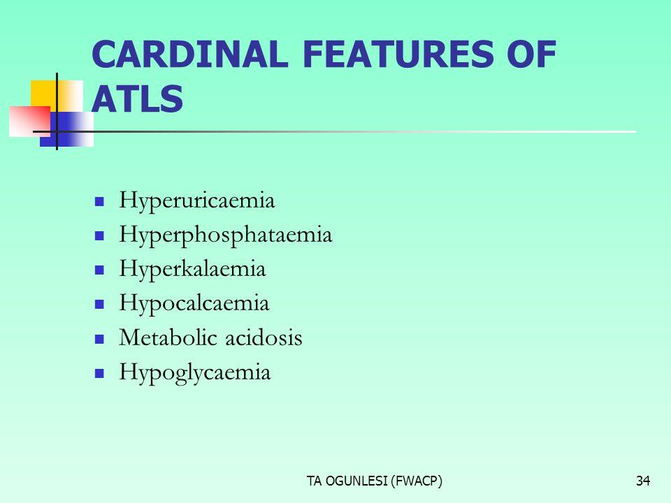 TA OGUNLESI (FWACP)34 CARDINAL FEATURES OF ATLS Hyperuricaemia Hyperphosphataemia Hyperkalaemia Hypocalcaemia Metabolic acidosis Hypoglycaemia