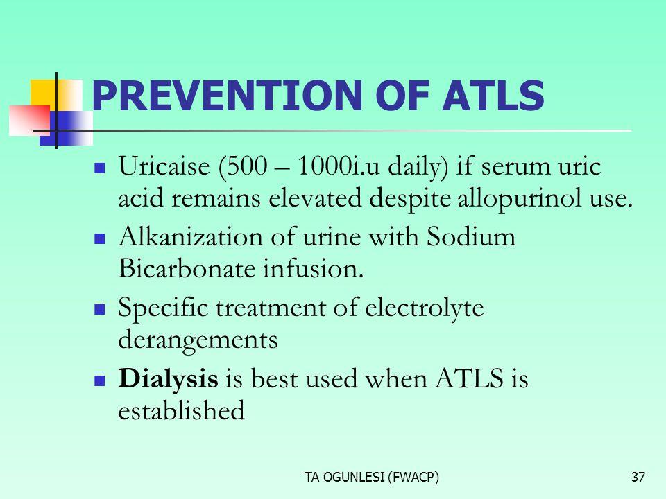 TA OGUNLESI (FWACP)37 PREVENTION OF ATLS Uricaise (500 – 1000i.u daily) if serum uric acid remains elevated despite allopurinol use. Alkanization of u