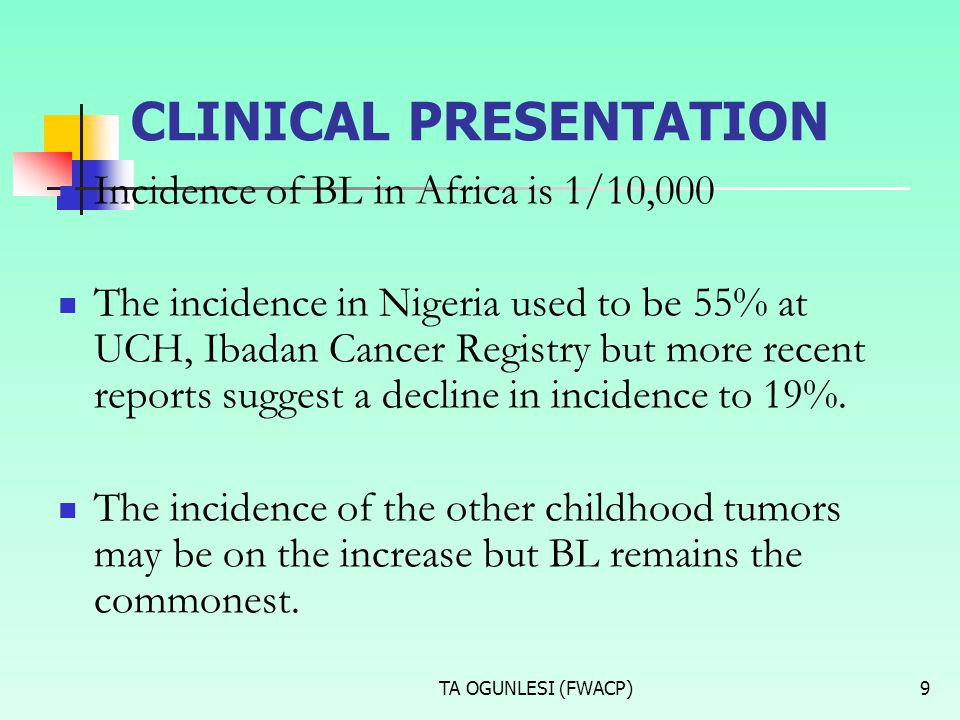 TA OGUNLESI (FWACP)9 CLINICAL PRESENTATION Incidence of BL in Africa is 1/10,000 The incidence in Nigeria used to be 55% at UCH, Ibadan Cancer Registr