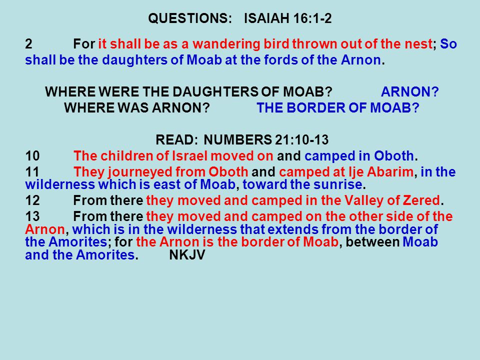 QUESTIONS:ISAIAH 16:1-2 2For it shall be as a wandering bird thrown out of the nest; So shall be the daughters of Moab at the fords of the Arnon. WHER