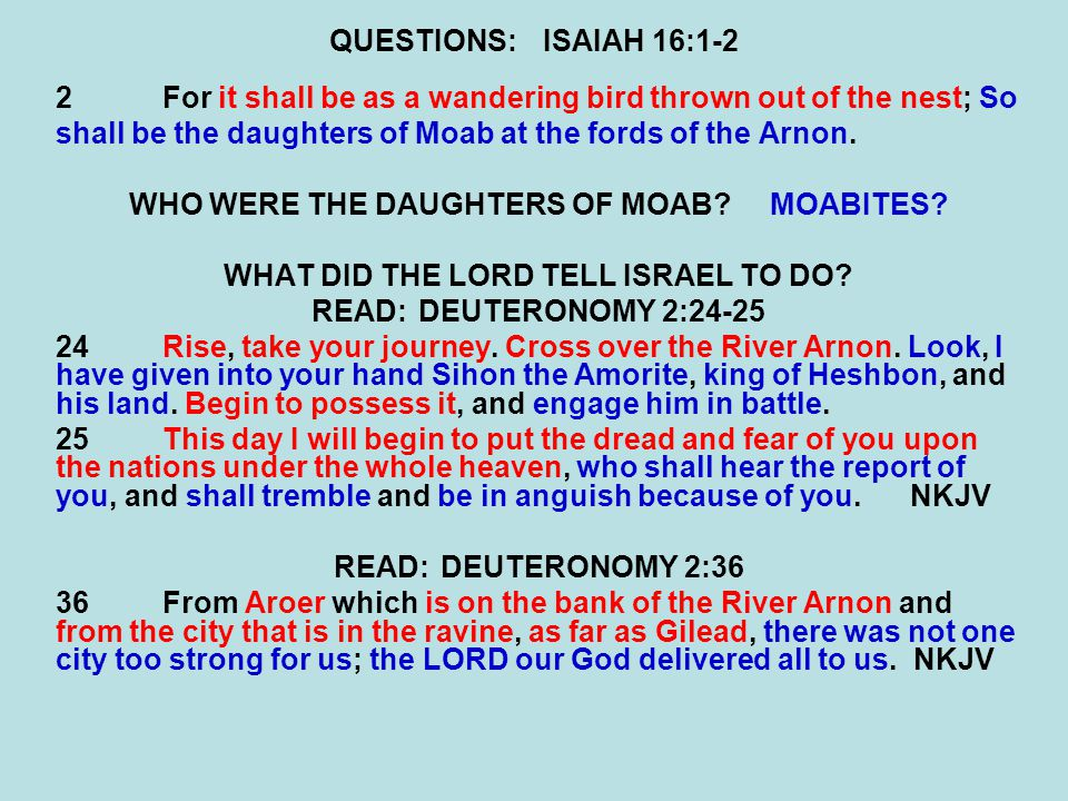 QUESTIONS:ISAIAH 16:1-2 2For it shall be as a wandering bird thrown out of the nest; So shall be the daughters of Moab at the fords of the Arnon. WHO