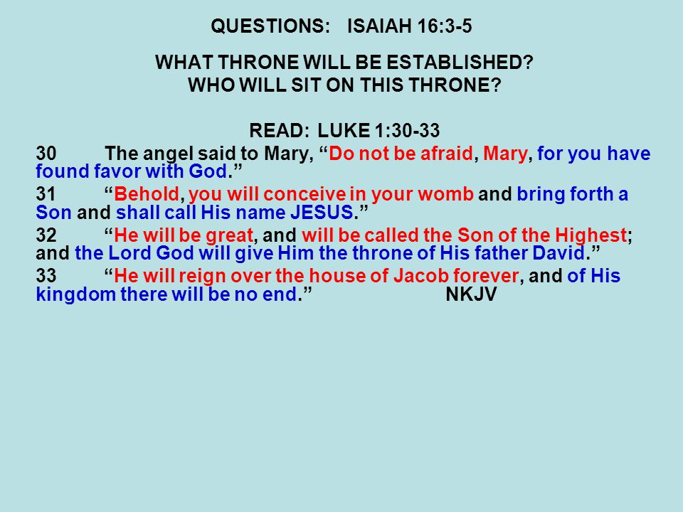 "QUESTIONS:ISAIAH 16:3-5 WHAT THRONE WILL BE ESTABLISHED? WHO WILL SIT ON THIS THRONE? READ:LUKE 1:30-33 30The angel said to Mary, ""Do not be afraid, M"