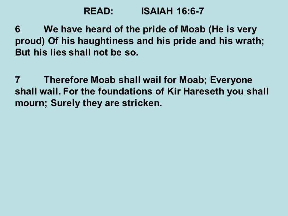 READ:ISAIAH 16:6-7 6We have heard of the pride of Moab (He is very proud) Of his haughtiness and his pride and his wrath; But his lies shall not be so