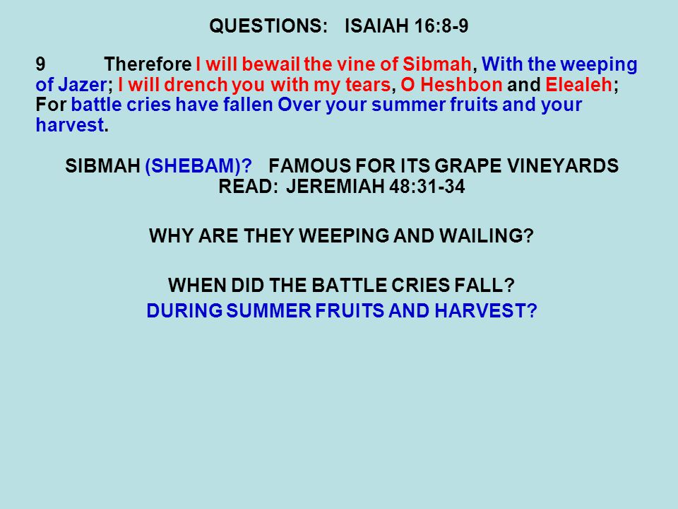 QUESTIONS:ISAIAH 16:8-9 9Therefore I will bewail the vine of Sibmah, With the weeping of Jazer; I will drench you with my tears, O Heshbon and Elealeh