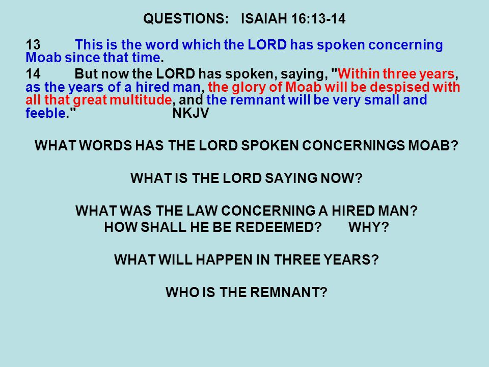 QUESTIONS:ISAIAH 16:13-14 13This is the word which the LORD has spoken concerning Moab since that time. 14But now the LORD has spoken, saying,