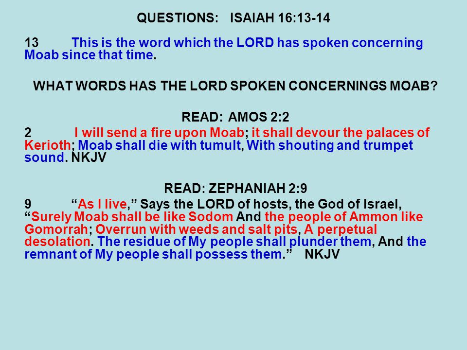 QUESTIONS:ISAIAH 16:13-14 13This is the word which the LORD has spoken concerning Moab since that time. WHAT WORDS HAS THE LORD SPOKEN CONCERNINGS MOA