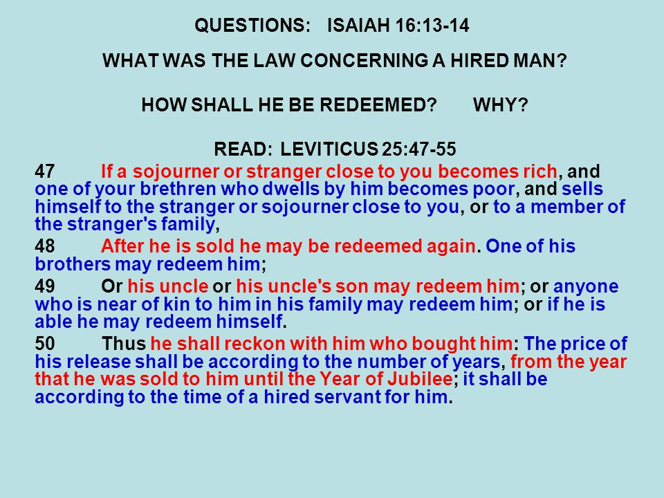 QUESTIONS:ISAIAH 16:13-14 WHAT WAS THE LAW CONCERNING A HIRED MAN? HOW SHALL HE BE REDEEMED?WHY? READ:LEVITICUS 25:47-55 47If a sojourner or stranger
