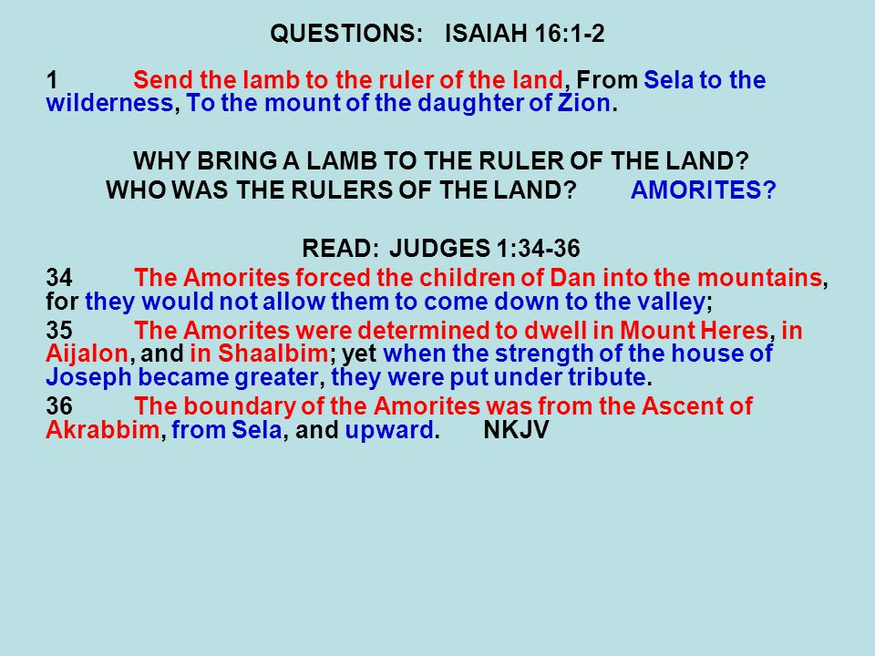 QUESTIONS:ISAIAH 16:1-2 1Send the lamb to the ruler of the land, From Sela to the wilderness, To the mount of the daughter of Zion. WHY BRING A LAMB T