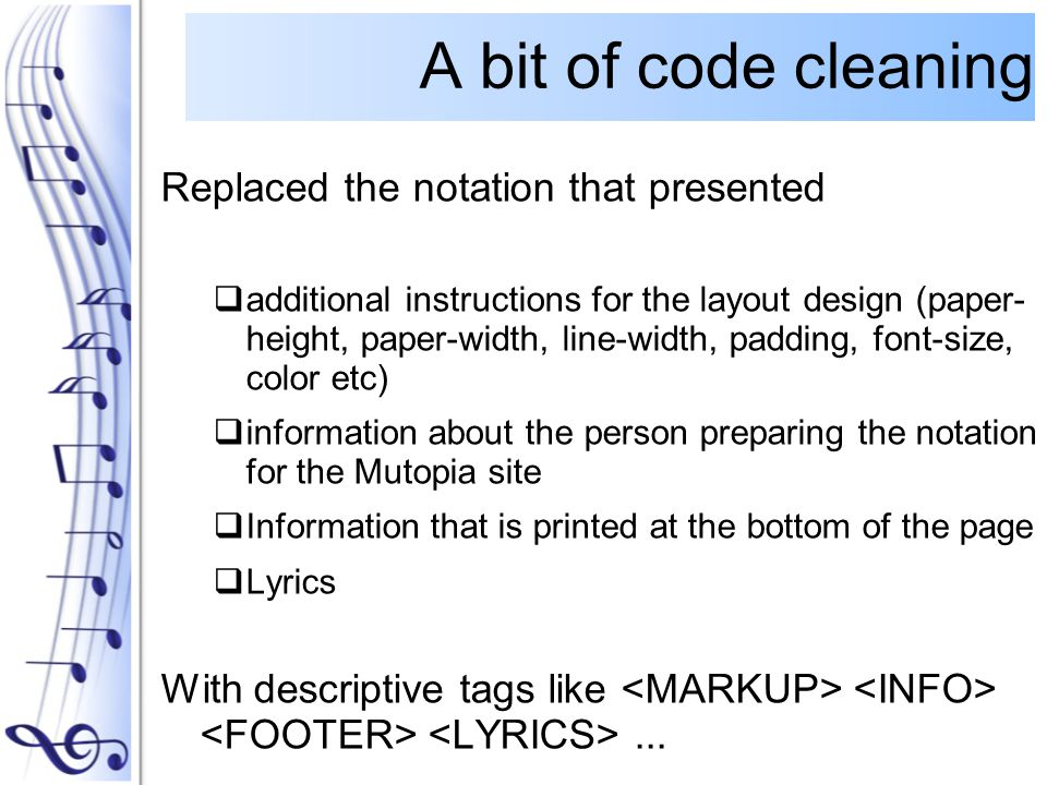 Replaced the notation that presented  additional instructions for the layout design (paper- height, paper-width, line-width, padding, font-size, color etc)  information about the person preparing the notation for the Mutopia site  Information that is printed at the bottom of the page  Lyrics With descriptive tags like...